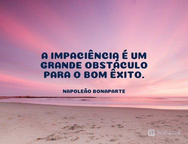 A impaciência é um grande obstáculo para o bom êxito.  Napoleão Bonaparte