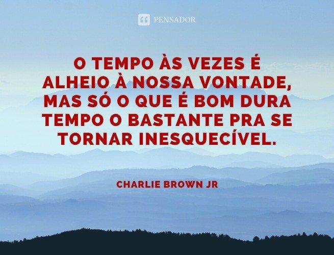 O tempo às vezes é alheio à nossa vontade, mas só o que é bom dura tempo o bastante pra se tornar inesquecível.  Charlie Brown Jr