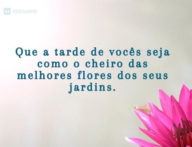 Que a tarde de vocês seja como o cheiro das melhores flores do seus jardins.