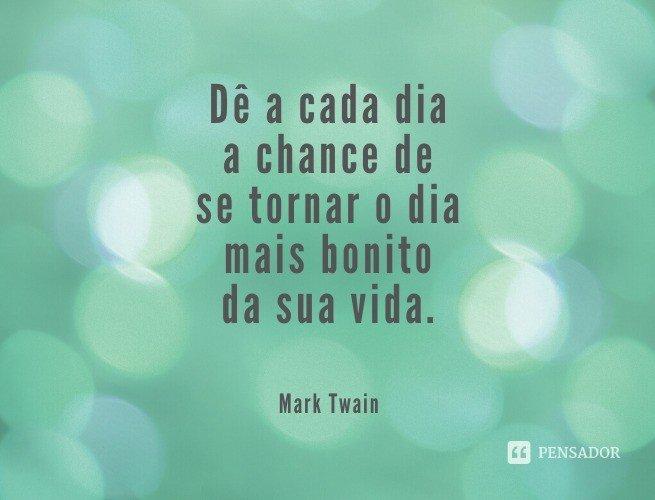 Dê a cada dia a chance de se tornar o dia mais bonito da sua vida.  Mark Twain