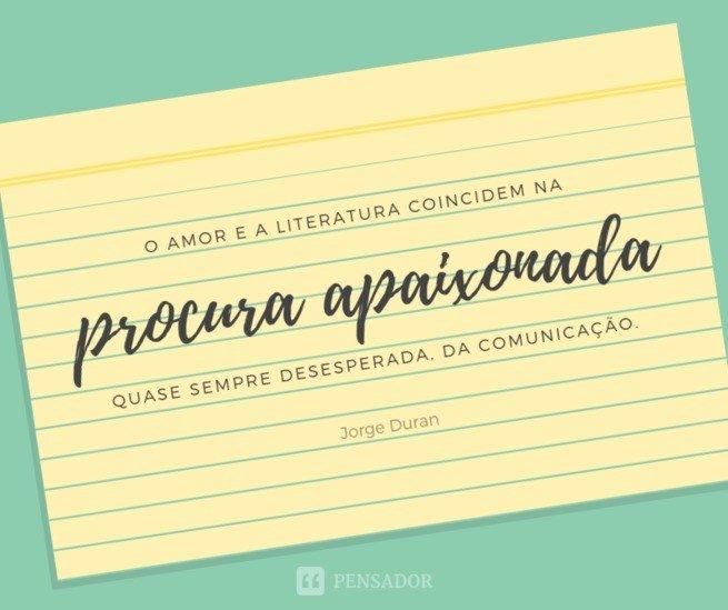 O amor e a literatura coincidem na procura apaixonada, quase sempre desesperada, da comunicação.  Jorge Duran