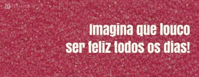 Imagina que louco ser feliz todos os dias.