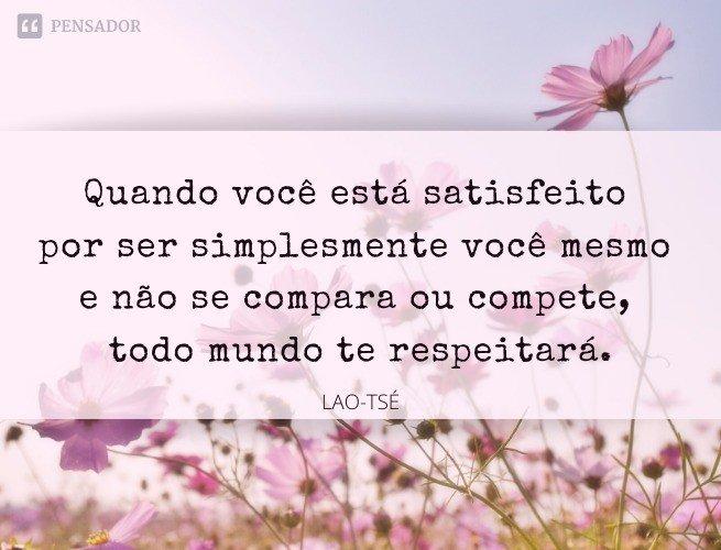 Quando você está satisfeito por ser simplesmente você mesmo e não se compara ou compete, todo mundo te respeitará.  Lao-Tsé