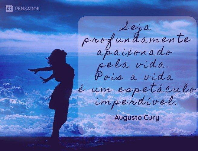 Seja profundamente apaixonado pela vida. Pois a vida é um espetáculo imperdível.  Augusto Cury