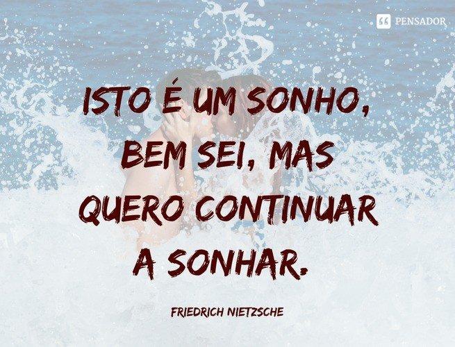 Isto é um sonho, bem sei, mas quero continuar a sonhar. Friedrich Nietzsche