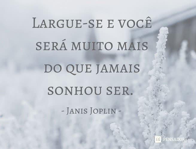 """""""Largue-se e você será muito mais do que jamais sonhou ser"""". Janis Joplin"""