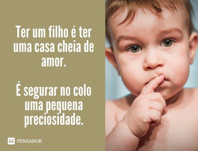 Ter um filho é ter uma casa cheia de amor. É segurar no colo uma pequena preciosidade.