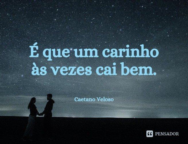 É que um carinho às vezes cai bem.  Caetano Veloso