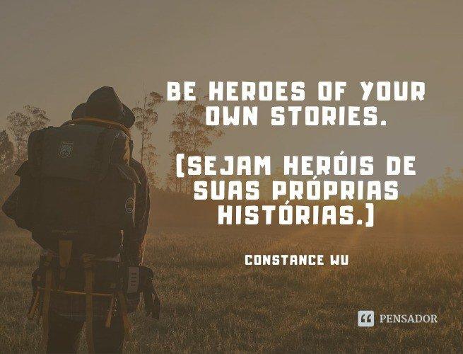 Be heroes of your own stories.  (Sejam heróis de suas próprias histórias.)  Constance Wu