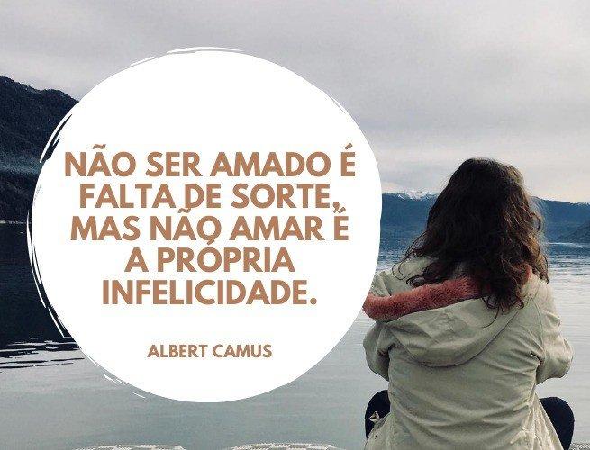 Não ser amado é falta de sorte, mas não amar é a própria infelicidade.  Albert Camus