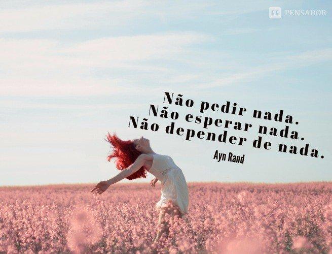 Liberdade (s.): Não pedir nada. Não esperar nada. Não depender de nada.  Ayn Rand