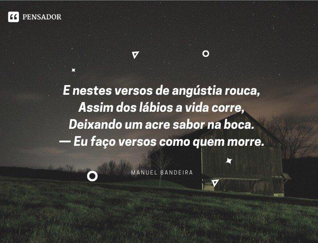 E nestes versos de angústia rouca, Assim dos lábios a vida corre, Deixando um acre sabor na boca. — Eu faço versos como quem morre.  Manuel Bandeira