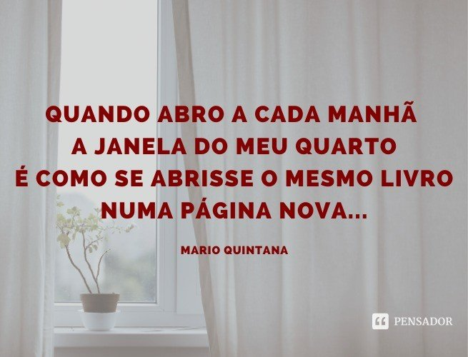 Quando abro a cada manhã a janela do meu quarto É como se abrisse o mesmo livro Numa página nova...  Mario Quintana