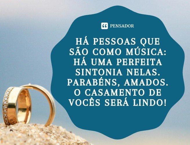 Há pessoas que são como música: há uma perfeita sintonia nelas. Parabéns, amados. O casamento de vocês será lindo!