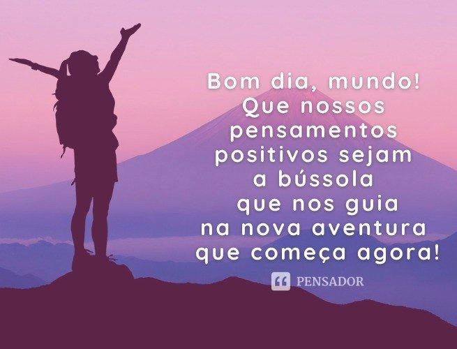 Bom dia, mundo! Que nossos pensamentos positivos sejam a bússola que nos guia na nova aventura que começa agora!