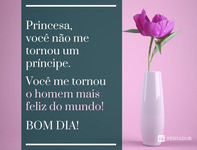 Princesa, você não me tornou um príncipe. Você me tornou o homem mais feliz do mundo! Bom dia!