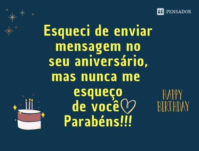 Esqueci-me de enviar mensagem no seu aniversário, mas nunca me esqueço de você! Parabéns!!!