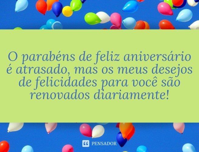 O parabéns de feliz aniversário é atrasado, mas os meus desejos de felicidades para você são renovados diariamente!