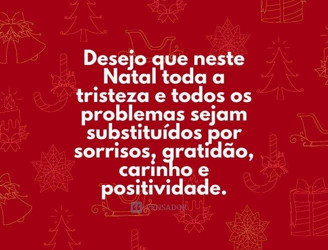 Desejo que neste Natal toda a tristeza e todos os problemas sejam substituídos por sorrisos, gratidão, carinho e positividade.