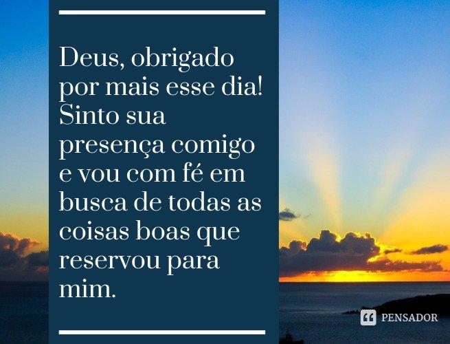 Deus, obrigado por mais esse dia! Sinto sua presença comigo e vou com fé em busca de todas as coisas boas que reservou para mim.