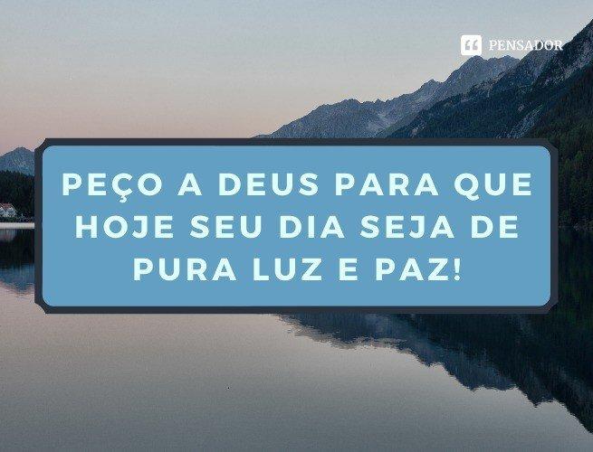 Peço a Deus para que hoje seu dia seja de pura luz e paz!