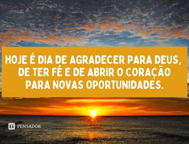 Hoje é dia de agradecer para Deus, de ter fé e de abrir o coração para novas oportunidades.