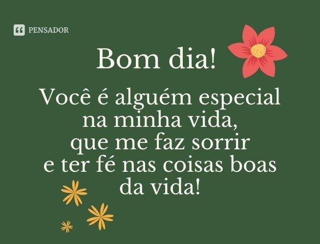 Bom dia! Você é alguém especial na minha vida, que me faz sorrir e ter fé nas coisas boas da vida!