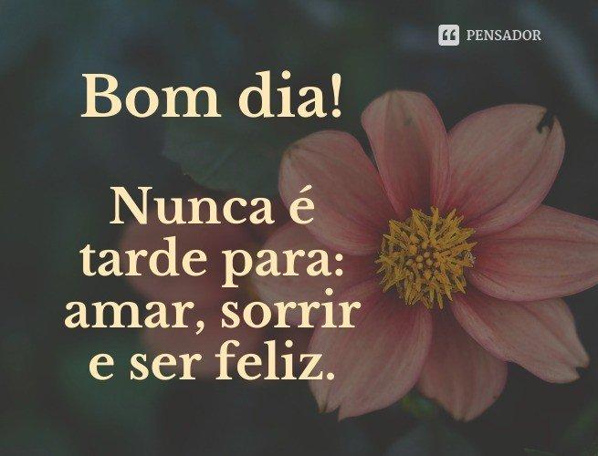 Bom dia! Nunca é tarde para: amar, sorrir e ser feliz.