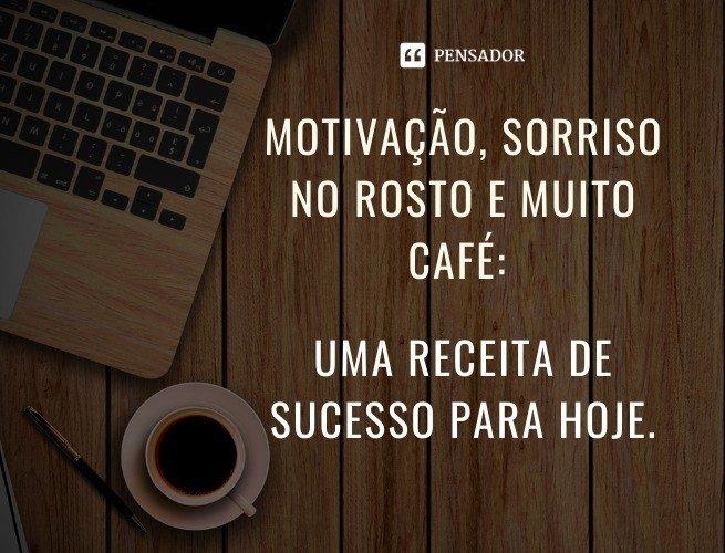 Motivação, sorriso no rosto e muito café: uma receita de sucesso para hoje.