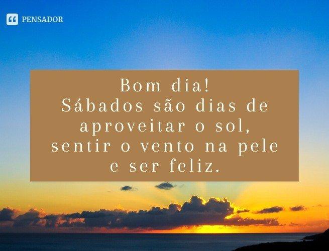 Bom dia! Sábados são dias de aproveitar o sol, sentir o vento na pele e ser feliz.