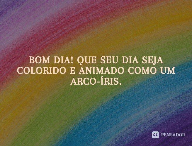 Bom dia! Que seu dia seja colorido e animado como um arco-íris.