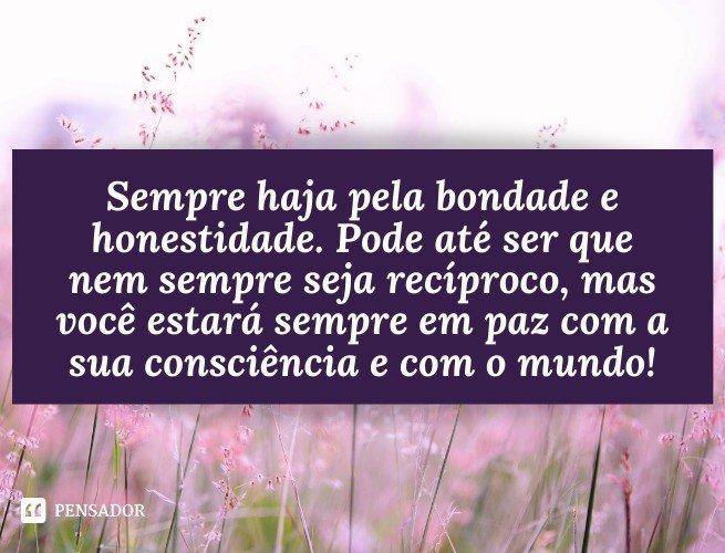 Sempre haja pela bondade e honestidade. Pode até ser que nem sempre seja recíproco, mas você estará sempre em paz com a sua consciência e com o mundo!