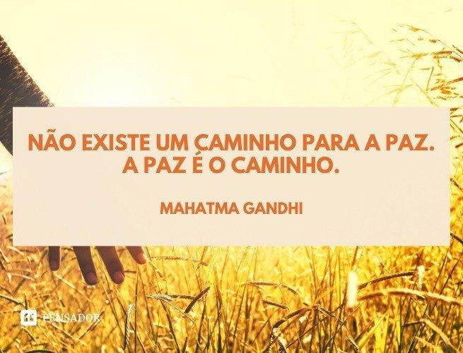 Não existe um caminho para a paz. A paz é o caminho.  Mahatma Gandhi