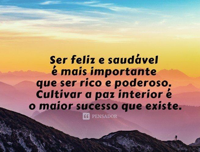 Ser feliz e saudável é mais importante que ser rico e poderoso. Cultivar a paz interior é o maior sucesso que existe.