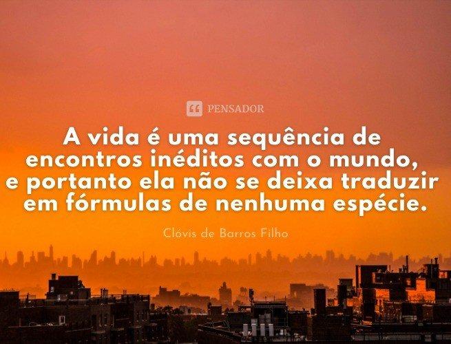 A vida é uma sequência de encontros inéditos com o mundo, e portanto ela não se deixa traduzir em fórmulas de nenhuma espécie.