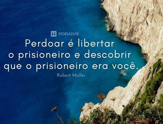 Perdoar é libertar o prisioneiro e descobrir que o prisioneiro era você.  Robert Muller