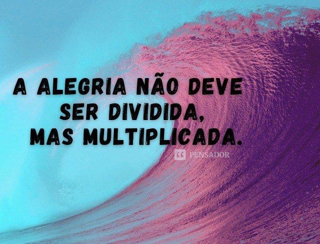 A alegria não deve ser dividida, mas multiplicada.