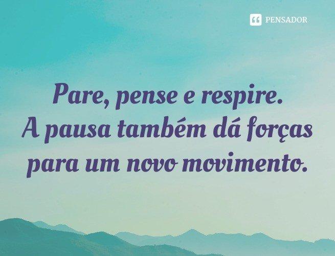 Pare, pense e respire. A pausa também dá forças para um novo movimento.