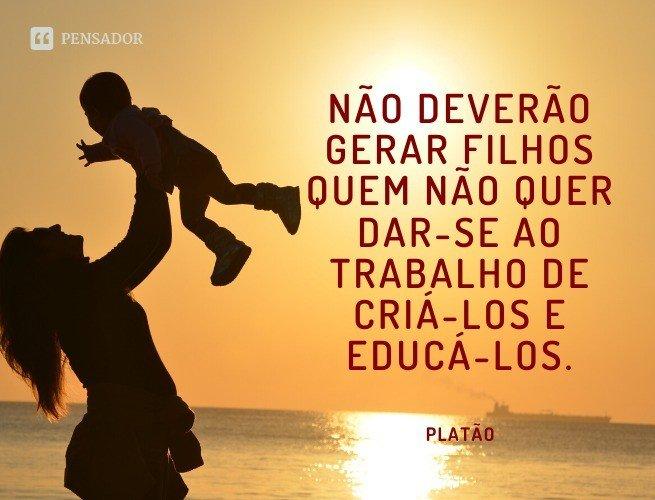 Não deverão gerar filhos quem não quer dar-se ao trabalho de criá-los e educá-los.  Platão
