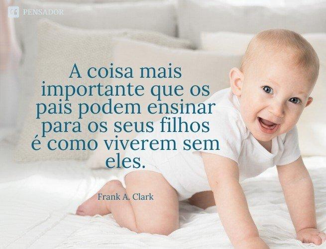A coisa mais importante que os pais podem ensinar para os seus filhos é como viverem sem eles.  Frank A. Clark