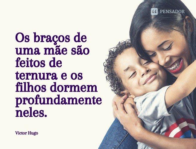 Os braços de uma mãe são feitos de ternura e os filhos dormem profundamente neles.  Victor Hugo