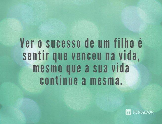 Ver o sucesso de um filho é sentir que venceu na vida, mesmo que a sua vida continue a mesma.
