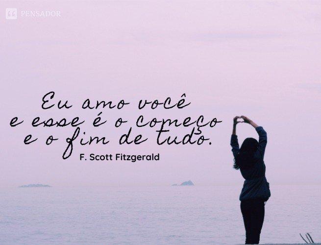 Eu amo você e esse é o começo e o fim de tudo.  F. Scott Fitzgerald