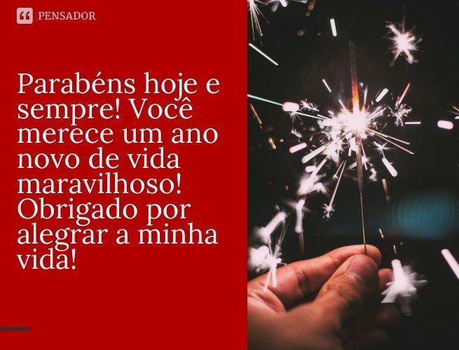Parabéns hoje e sempre! Você merece um ano novo de vida maravilhoso! Obrigado por alegrar a minha vida!