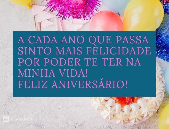 A cada ano que passa sinto mais felicidade por poder te ter na minha vida! Feliz aniversário!