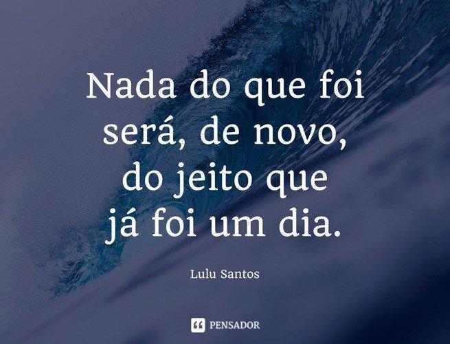 Nada do que foi será, de novo, do jeito que já foi um dia. Lulu Santos