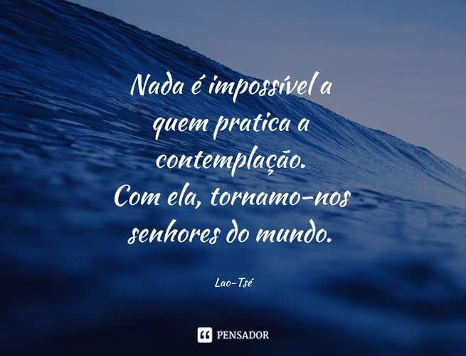 Nada é impossível a quem pratica a contemplação. Com ela, tornamo-nos senhores do mundo. Lao-Tsé