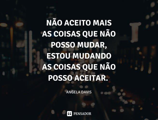 Não aceito mais as coisas que não posso mudar, estou mudando as coisas que não posso aceitar.  Angela Davis