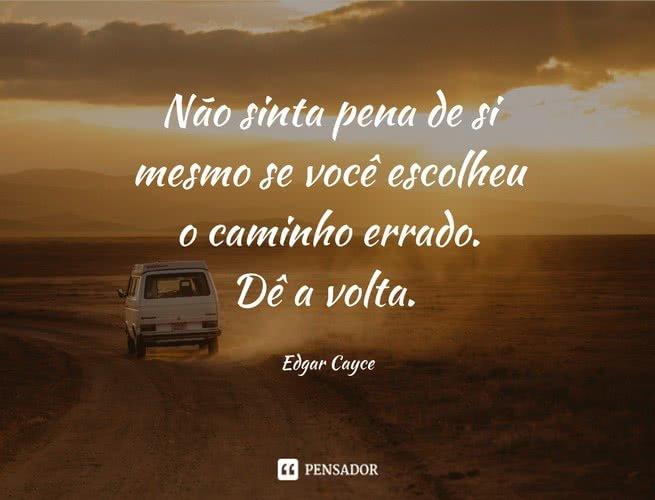 Não sinta pena de si mesmo se você escolheu o caminho errado. Dê a volta. Edgar Cayce