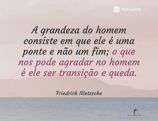 A grandeza do homem consiste em que ele é uma ponte e não um fim; o que nos pode agradar no homem é ele ser transição e queda.  Friedrich Nietzsche